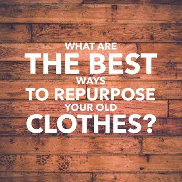 What are the best ways to repurpose your old clothes?