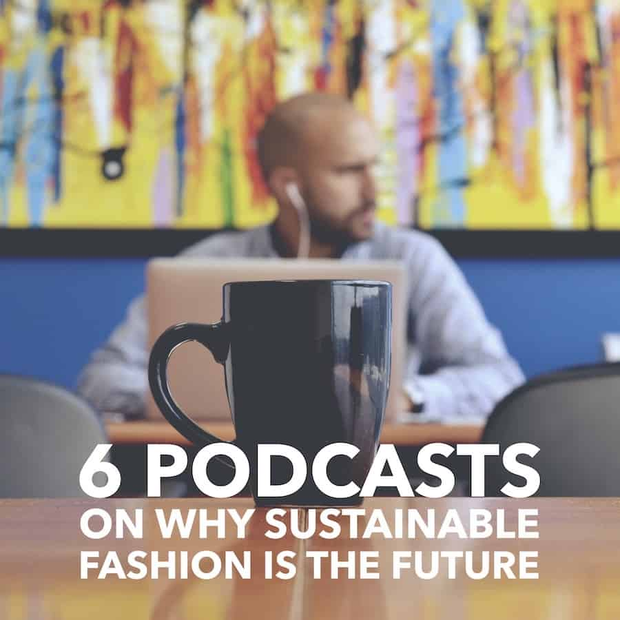 6 Podcasts on Why Sustainable Fashion is the Future