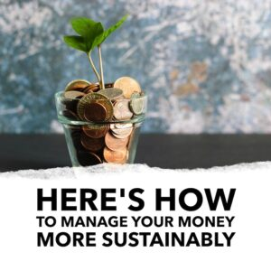 Here is how to manage your money more sustainably